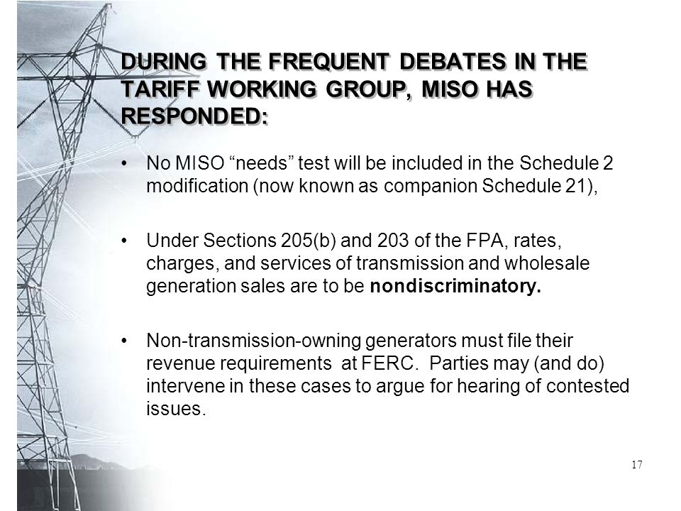 DURING THE FREQUENT DEBATES IN THE TARIFF WORKING GROUP, MISO HAS RESPONDED: No MISO needs test will be included in the Schedule 2 modification (now known as companion Schedule 21), Under Sections 205(b) and 203 of the FPA, rates, charges, and services of transmission and wholesale generation sales are to be nondiscriminatory.