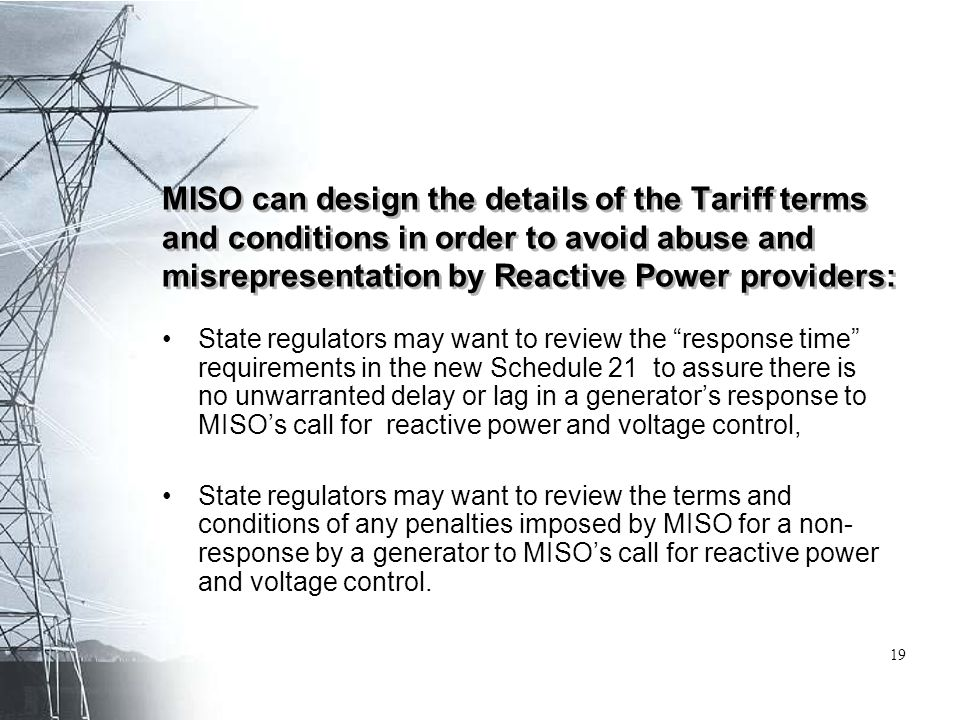 MISO can design the details of the Tariff terms and conditions in order to avoid abuse and misrepresentation by Reactive Power providers: State regulators may want to review the response time requirements in the new Schedule 21 to assure there is no unwarranted delay or lag in a generator's response to MISO's call for reactive power and voltage control, State regulators may want to review the terms and conditions of any penalties imposed by MISO for a non- response by a generator to MISO's call for reactive power and voltage control.