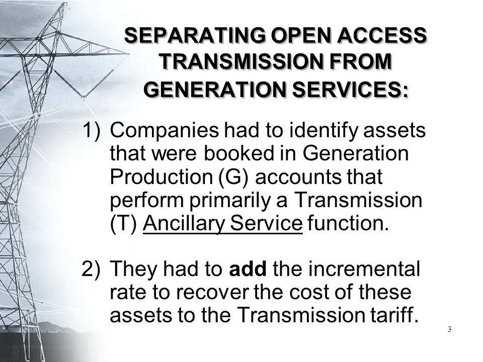 SEPARATING OPEN ACCESS TRANSMISSION FROM GENERATION SERVICES: 1)Companies had to identify assets that were booked in Generation Production (G) account