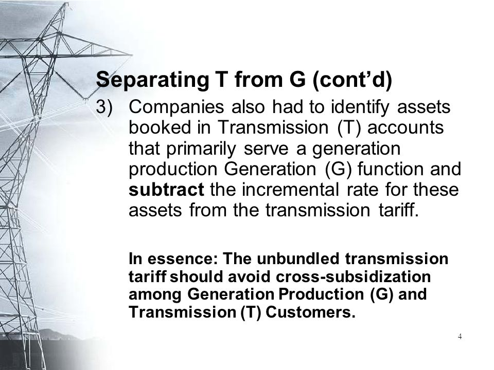 Separating T from G (cont'd) 3)Companies also had to identify assets booked in Transmission (T) accounts that primarily serve a generation production Generation (G) function and subtract the incremental rate for these assets from the transmission tariff.