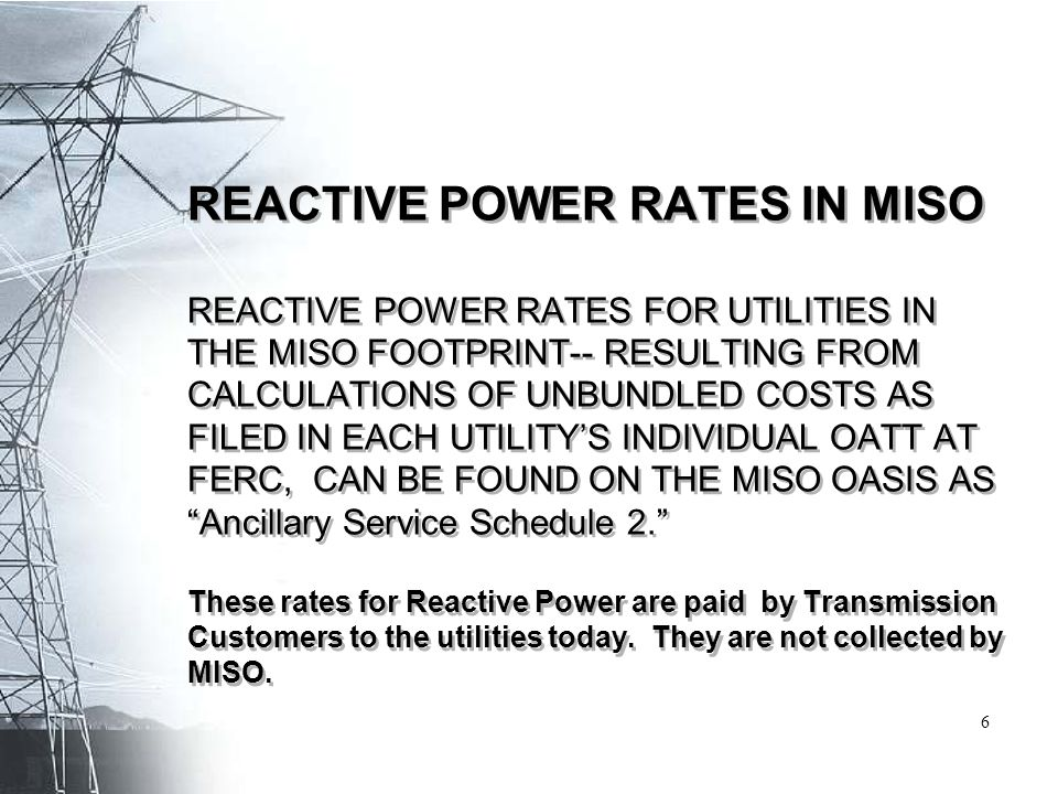 REACTIVE POWER RATES IN MISO REACTIVE POWER RATES FOR UTILITIES IN THE MISO FOOTPRINT-- RESULTING FROM CALCULATIONS OF UNBUNDLED COSTS AS FILED IN EACH UTILITY'S INDIVIDUAL OATT AT FERC, CAN BE FOUND ON THE MISO OASIS AS Ancillary Service Schedule 2. These rates for Reactive Power are paid by Transmission Customers to the utilities today.
