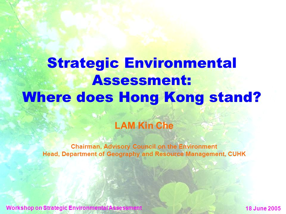 Strategic Environmental Assessment: Where does Hong Kong stand? LAM Kin Che Chairman, Advisory Council on the Environment Head, Department of Geograph