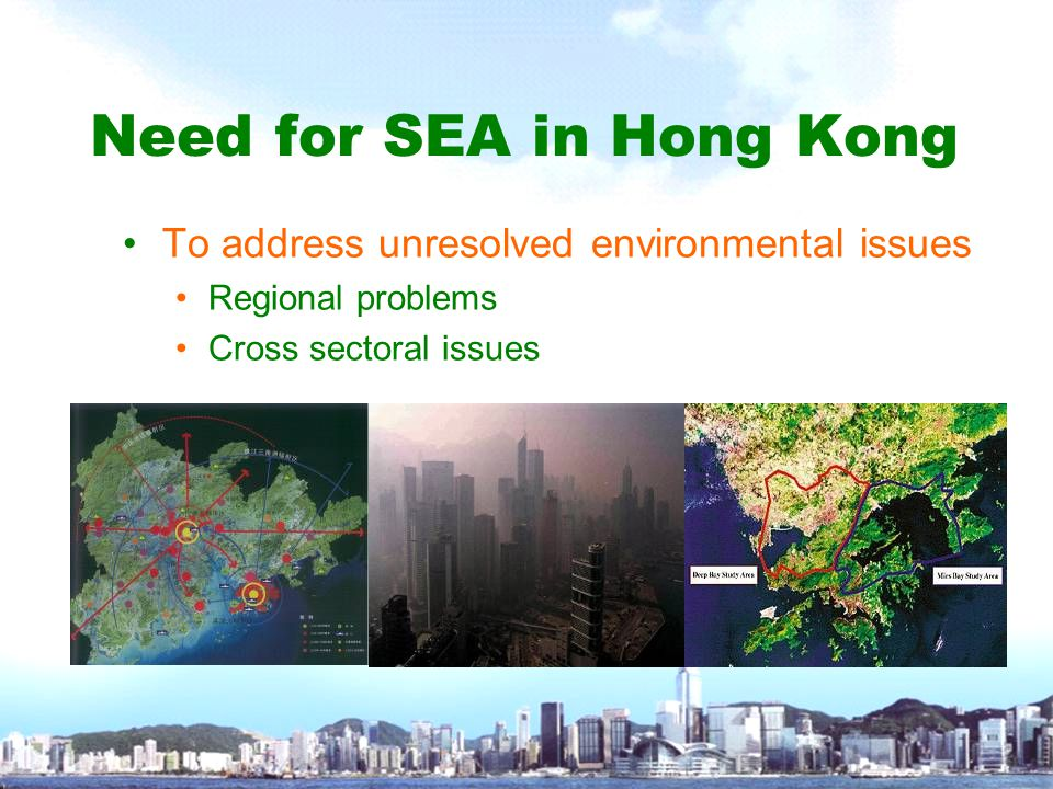 Need for SEA in Hong Kong To address unresolved environmental issues Regional problems Cross sectoral issues