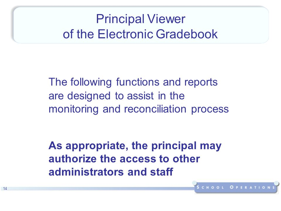 14 Principal Viewer of the Electronic Gradebook The following functions and reports are designed to assist in the monitoring and reconciliation process As appropriate, the principal may authorize the access to other administrators and staff