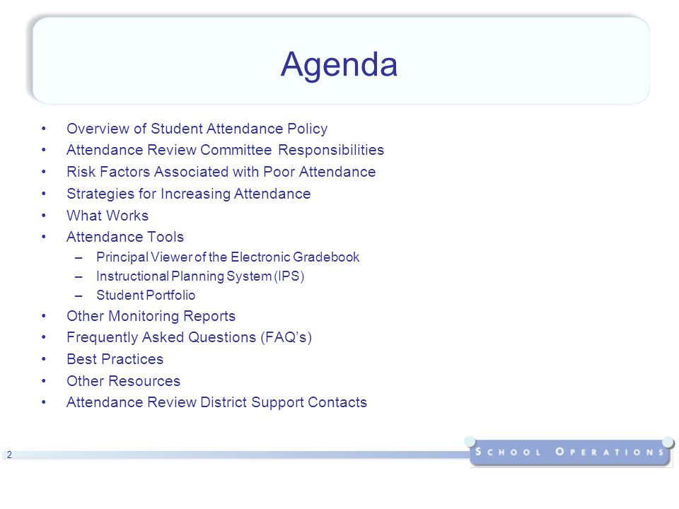 2 Agenda Overview of Student Attendance Policy Attendance Review Committee Responsibilities Risk Factors Associated with Poor Attendance Strategies for Increasing Attendance What Works Attendance Tools –Principal Viewer of the Electronic Gradebook –Instructional Planning System (IPS) –Student Portfolio Other Monitoring Reports Frequently Asked Questions (FAQ's) Best Practices Other Resources Attendance Review District Support Contacts