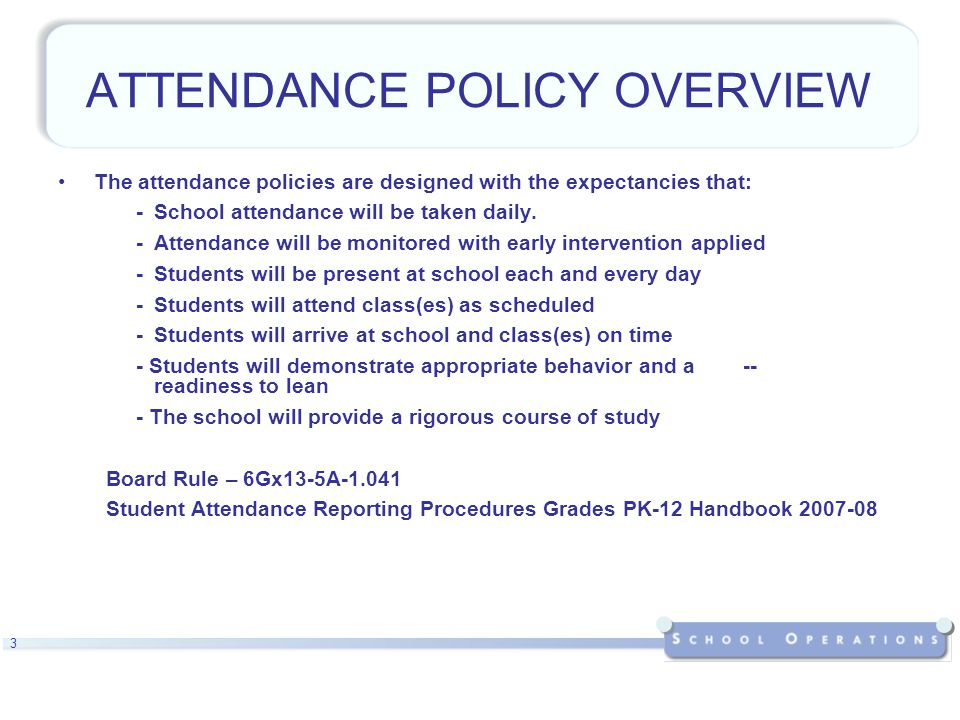 3 ATTENDANCE POLICY OVERVIEW The attendance policies are designed with the expectancies that: -School attendance will be taken daily.