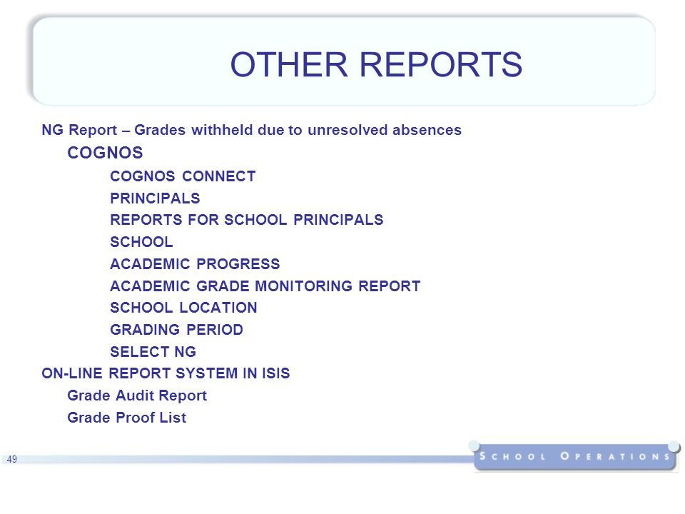 49 OTHER REPORTS NG Report – Grades withheld due to unresolved absences COGNOS COGNOS CONNECT PRINCIPALS REPORTS FOR SCHOOL PRINCIPALS SCHOOL ACADEMIC PROGRESS ACADEMIC GRADE MONITORING REPORT SCHOOL LOCATION GRADING PERIOD SELECT NG ON-LINE REPORT SYSTEM IN ISIS Grade Audit Report Grade Proof List