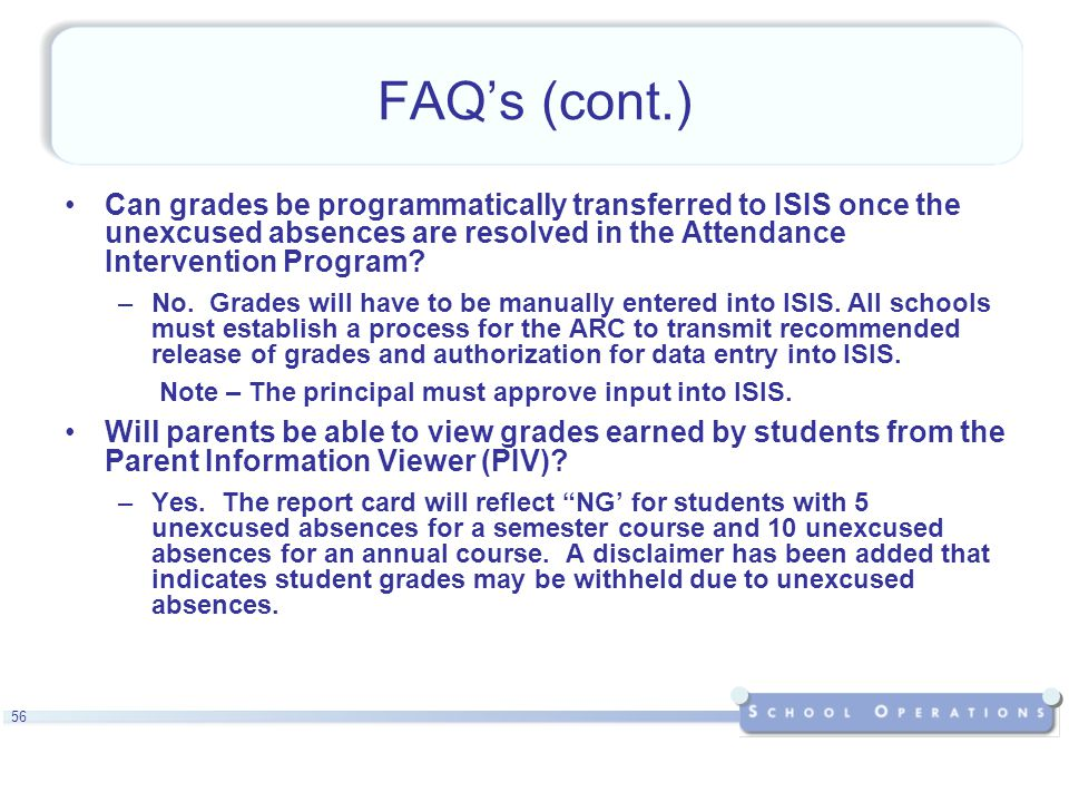 56 FAQ's (cont.) Can grades be programmatically transferred to ISIS once the unexcused absences are resolved in the Attendance Intervention Program.
