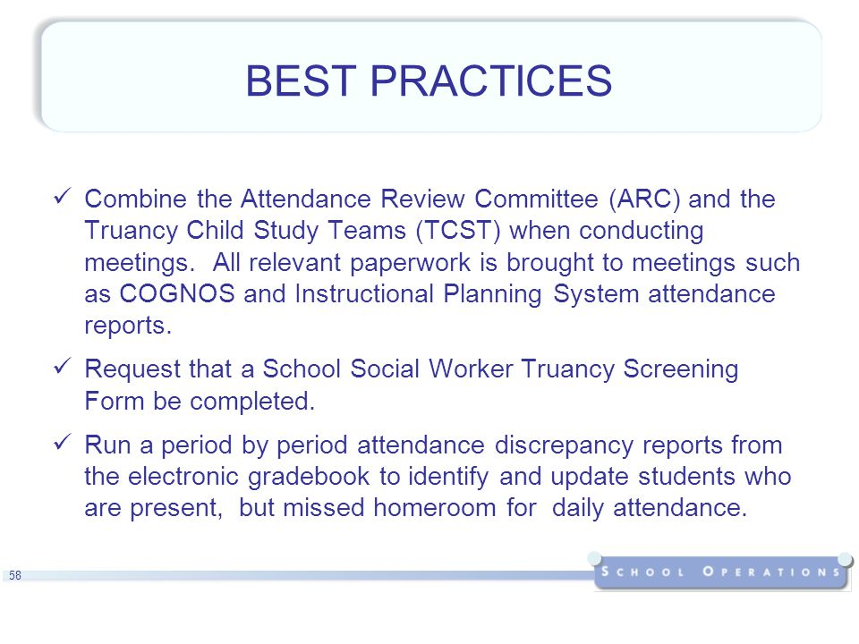 58 BEST PRACTICES Combine the Attendance Review Committee (ARC) and the Truancy Child Study Teams (TCST) when conducting meetings.