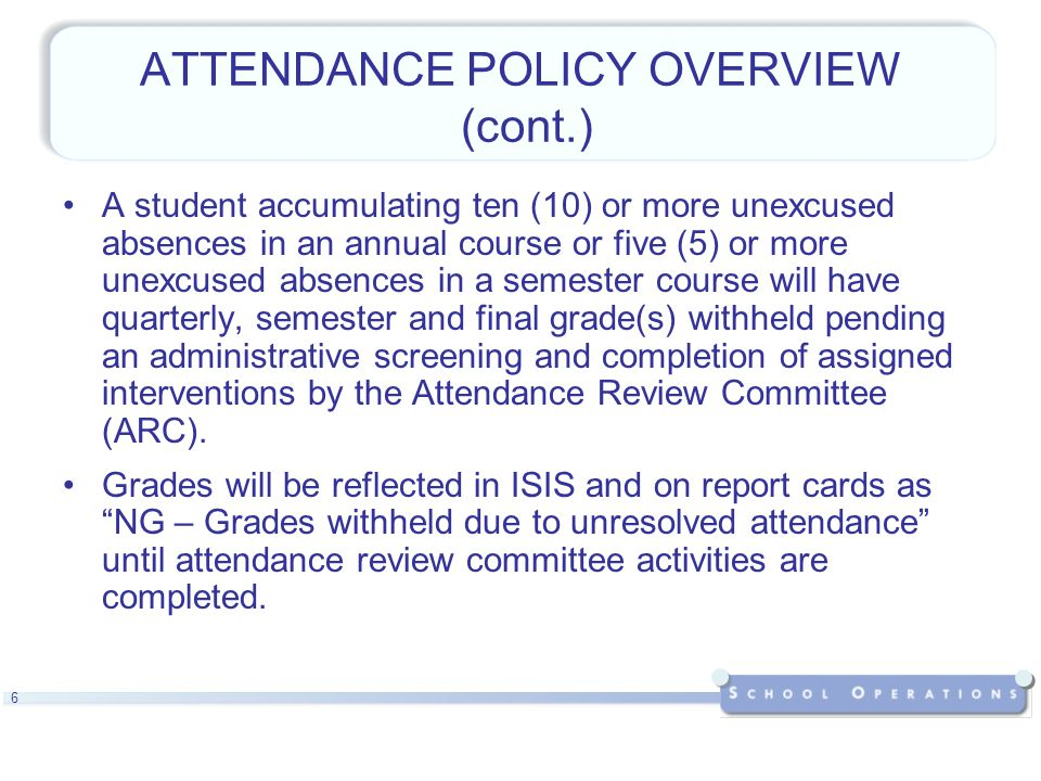 6 ATTENDANCE POLICY OVERVIEW (cont.) A student accumulating ten (10) or more unexcused absences in an annual course or five (5) or more unexcused absences in a semester course will have quarterly, semester and final grade(s) withheld pending an administrative screening and completion of assigned interventions by the Attendance Review Committee (ARC).