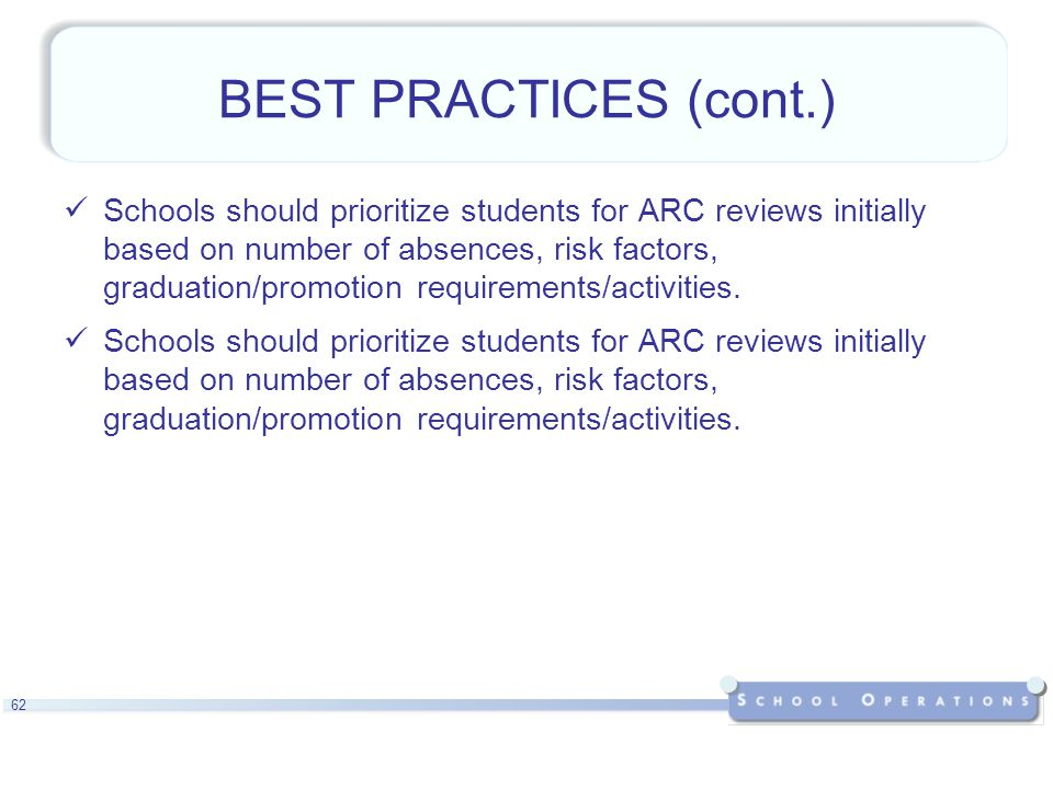 62 BEST PRACTICES (cont.) Schools should prioritize students for ARC reviews initially based on number of absences, risk factors, graduation/promotion requirements/activities.