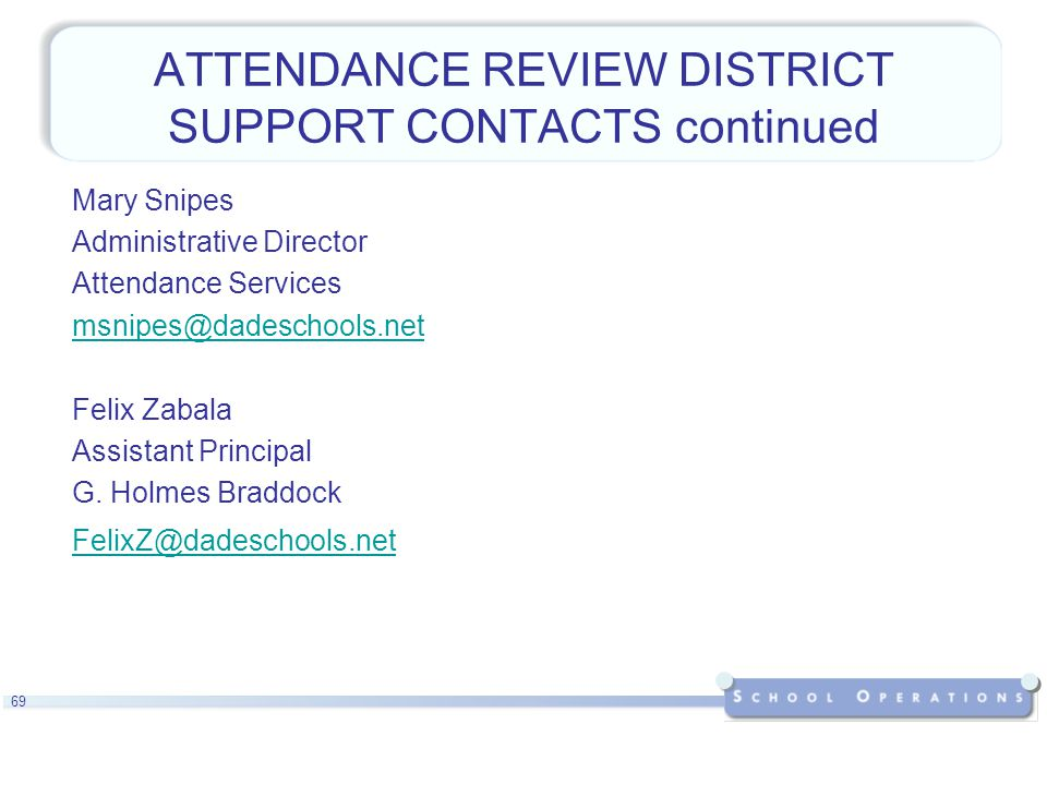 69 ATTENDANCE REVIEW DISTRICT SUPPORT CONTACTS continued Mary Snipes Administrative Director Attendance Services msnipes@dadeschools.net Felix Zabala Assistant Principal G.