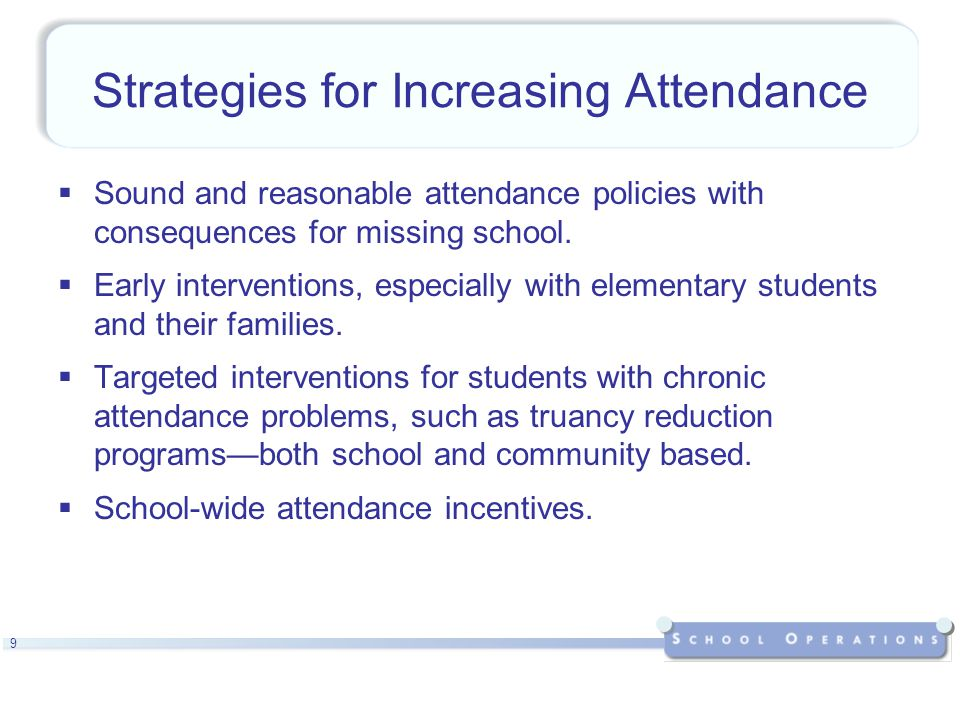 10 Strategies for Increasing Attendance (cont.)  Strategies to increase engagement and personalization with students and families that can affect attendance rates:  family involvement,  culturally responsive culture,  smaller learning community structures,  mentoring, advisory programs,  maximization and focus on learning time, and  service learning
