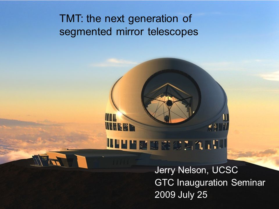 GTC 2009Jul251 TMT: the next generation of segmented mirror telescopes Jerry Nelson, UCSC GTC Inauguration Seminar 2009 July 25