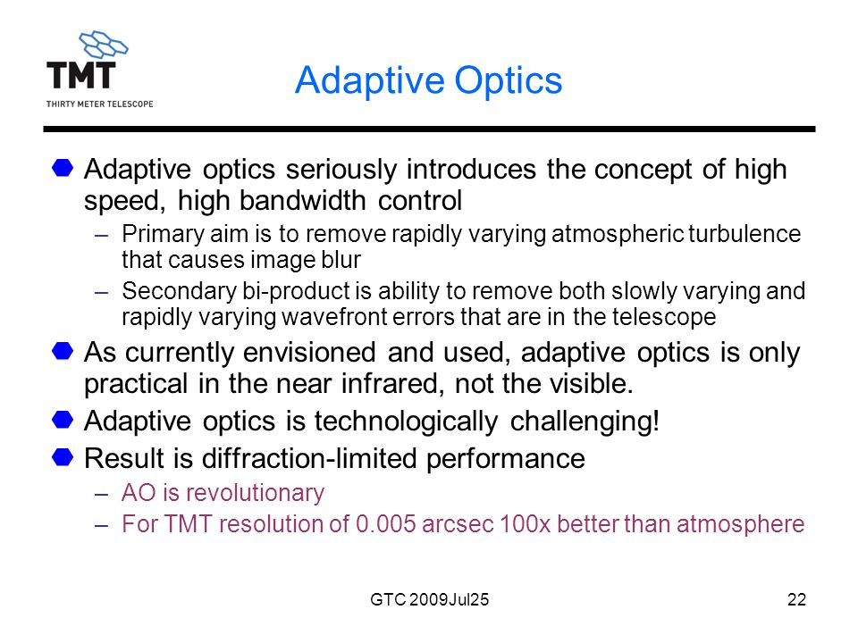 GTC 2009Jul2522 Adaptive Optics Adaptive optics seriously introduces the concept of high speed, high bandwidth control –Primary aim is to remove rapidly varying atmospheric turbulence that causes image blur –Secondary bi-product is ability to remove both slowly varying and rapidly varying wavefront errors that are in the telescope As currently envisioned and used, adaptive optics is only practical in the near infrared, not the visible.