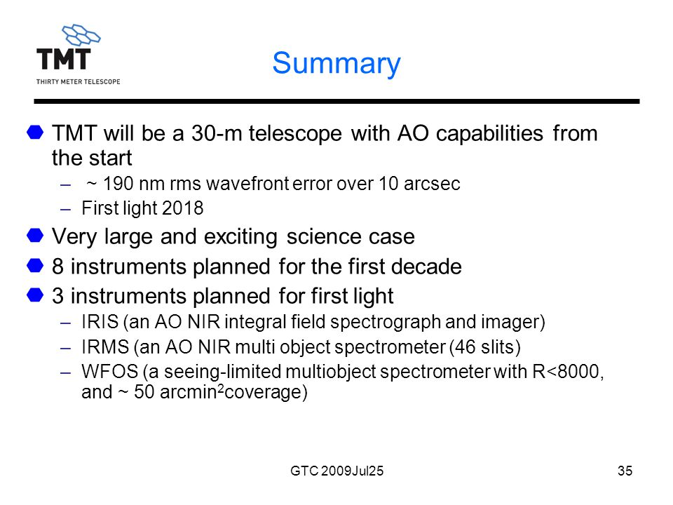 GTC 2009Jul2535 Summary TMT will be a 30-m telescope with AO capabilities from the start – ~ 190 nm rms wavefront error over 10 arcsec –First light 2018 Very large and exciting science case 8 instruments planned for the first decade 3 instruments planned for first light –IRIS (an AO NIR integral field spectrograph and imager) –IRMS (an AO NIR multi object spectrometer (46 slits) –WFOS (a seeing-limited multiobject spectrometer with R<8000, and ~ 50 arcmin 2 coverage)