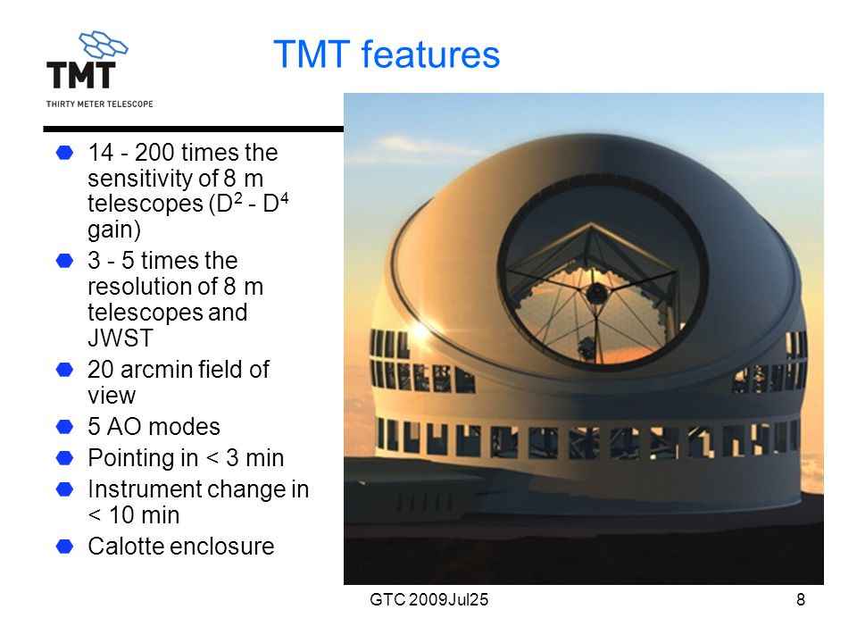 GTC 2009Jul258 TMT features 14 - 200 times the sensitivity of 8 m telescopes (D 2 - D 4 gain) 3 - 5 times the resolution of 8 m telescopes and JWST 20 arcmin field of view 5 AO modes Pointing in < 3 min Instrument change in < 10 min Calotte enclosure