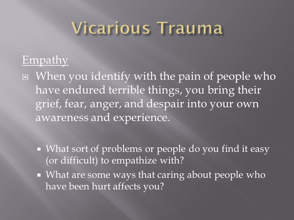 Empathy  When you identify with the pain of people who have endured terrible things, you bring their grief, fear, anger, and despair into your own awareness and experience.