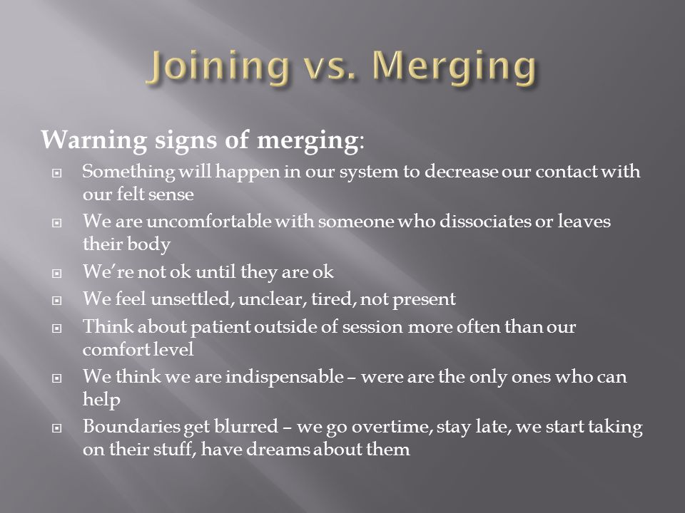 Warning signs of merging :  Something will happen in our system to decrease our contact with our felt sense  We are uncomfortable with someone who dissociates or leaves their body  We're not ok until they are ok  We feel unsettled, unclear, tired, not present  Think about patient outside of session more often than our comfort level  We think we are indispensable – were are the only ones who can help  Boundaries get blurred – we go overtime, stay late, we start taking on their stuff, have dreams about them
