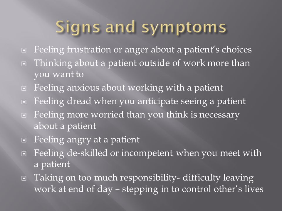  Feeling frustration or anger about a patient's choices  Thinking about a patient outside of work more than you want to  Feeling anxious about working with a patient  Feeling dread when you anticipate seeing a patient  Feeling more worried than you think is necessary about a patient  Feeling angry at a patient  Feeling de-skilled or incompetent when you meet with a patient  Taking on too much responsibility- difficulty leaving work at end of day – stepping in to control other's lives