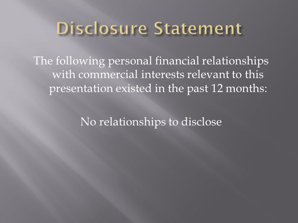 The following personal financial relationships with commercial interests relevant to this presentation existed in the past 12 months: No relationships to disclose