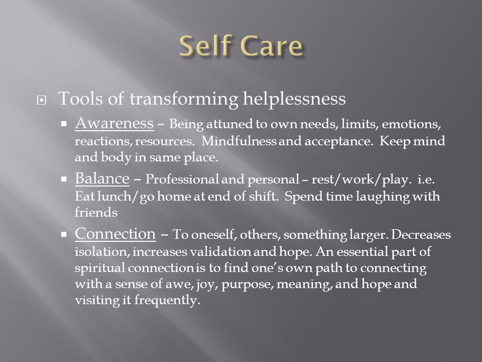  Tools of transforming helplessness  Awareness – Being attuned to own needs, limits, emotions, reactions, resources.