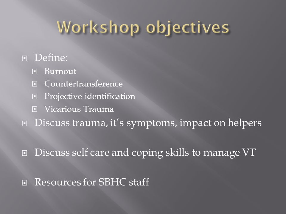  Define:  Burnout  Countertransference  Projective identification  Vicarious Trauma  Discuss trauma, it's symptoms, impact on helpers  Discuss self care and coping skills to manage VT  Resources for SBHC staff