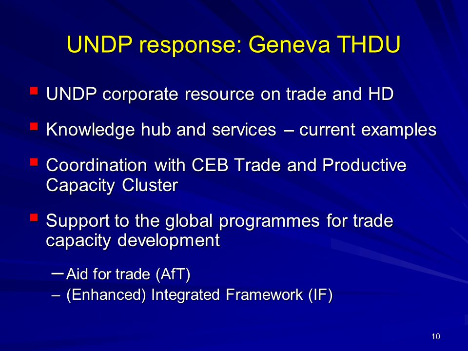 10 UNDP response: Geneva THDU  UNDP corporate resource on trade and HD  Knowledge hub and services – current examples  Coordination with CEB Trade and Productive Capacity Cluster  Support to the global programmes for trade capacity development – Aid for trade (AfT) –(Enhanced) Integrated Framework (IF)
