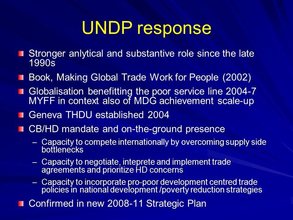 UNDP response Stronger anlytical and substantive role since the late 1990s Book, Making Global Trade Work for People (2002) Globalisation benefitting the poor service line 2004-7 MYFF in context also of MDG achievement scale-up Geneva THDU established 2004 CB/HD mandate and on-the-ground presence – –Capacity to compete internationally by overcoming supply side bottlenecks – –Capacity to negotiate, inteprete and implement trade agreements and prioritize HD concerns – –Capacity to incorporate pro-poor development centred trade policies in national development /poverty reduction strategies Confirmed in new 2008-11 Strategic Plan