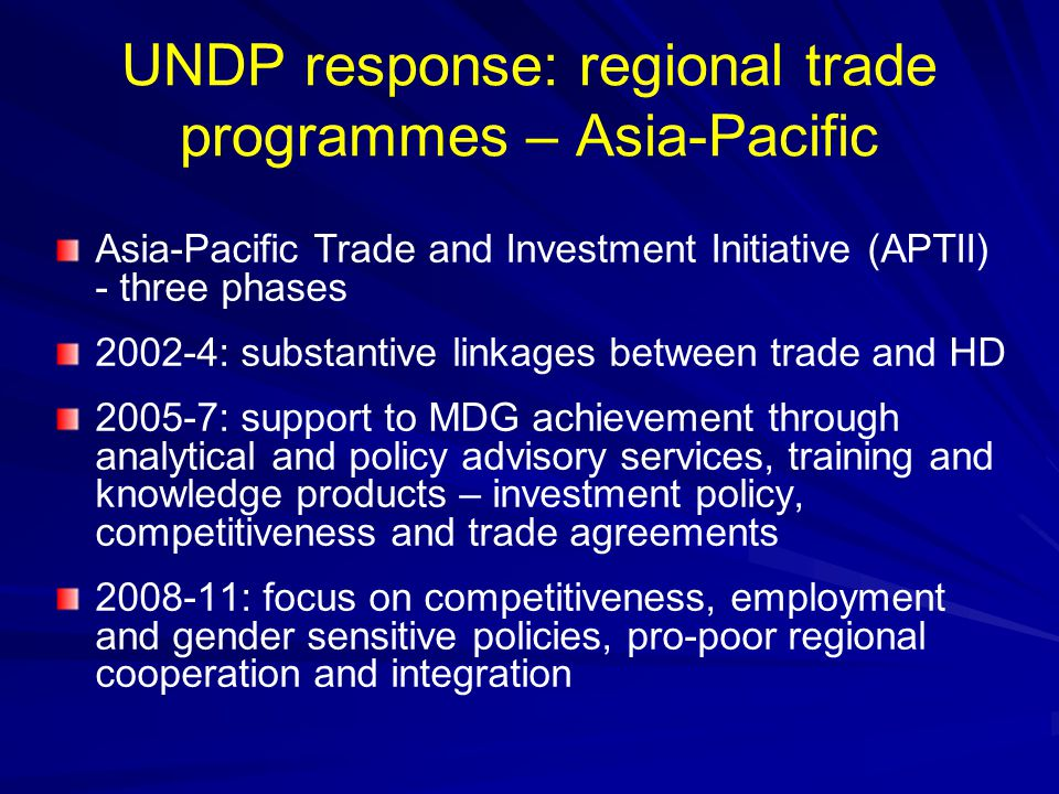 UNDP response: regional trade programmes - Africa Trade Capacity Development for Sub-Saharan Africa 2004-7 (next phase under formulation) with extensive partnerships and focus on effective linkages between trade and poverty reduction initiatives, reinforcing negotiating capacities Regional Integration support project launched in 2007 focusing on research, anlysis and policy advice
