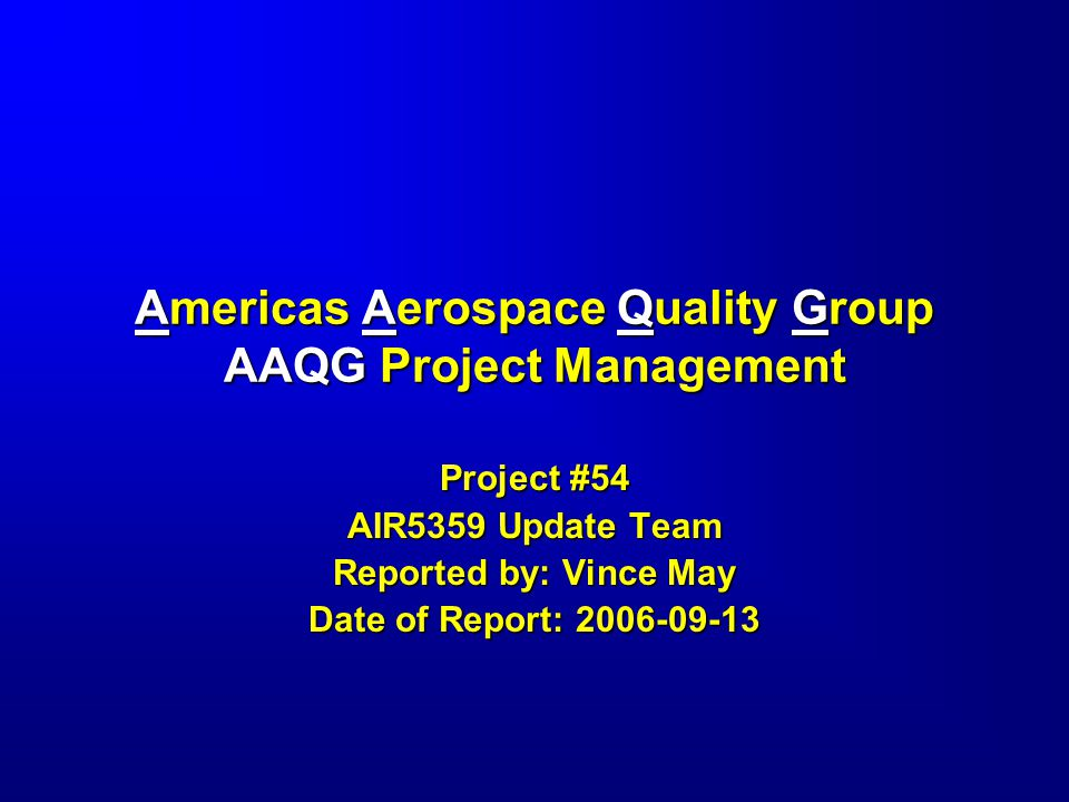 Americas Aerospace Quality Group AAQG Project Management Project #54 AIR5359 Update Team Reported by: Vince May Date of Report: 2006-09-13