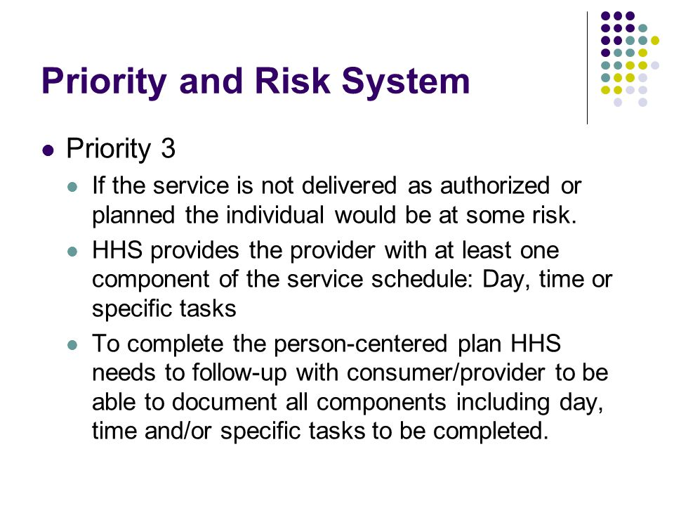 Priority and Risk System Priority 3 If the service is not delivered as authorized or planned the individual would be at some risk. HHS provides the pr