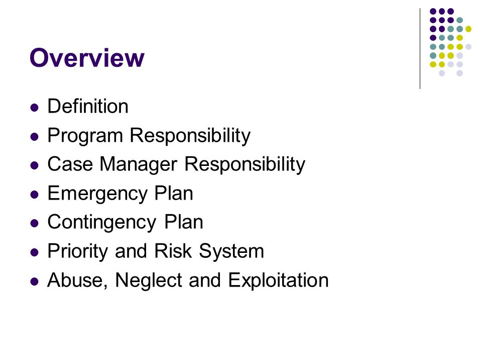 Overview Definition Program Responsibility Case Manager Responsibility Emergency Plan Contingency Plan Priority and Risk System Abuse, Neglect and Exp