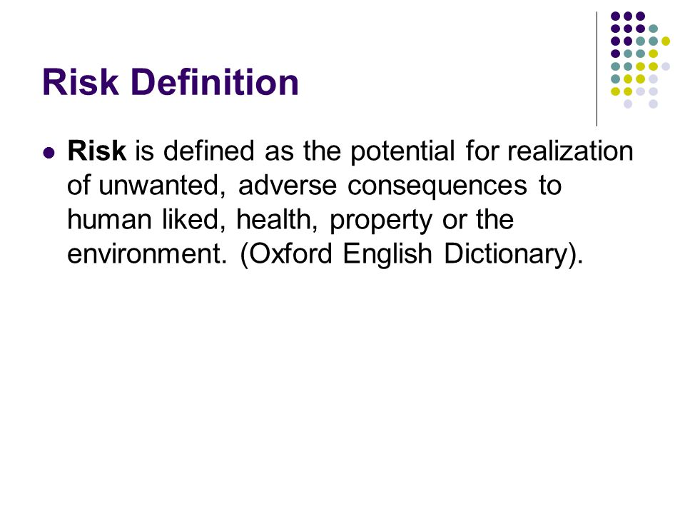 Risk Definition Risk is defined as the potential for realization of unwanted, adverse consequences to human liked, health, property or the environment