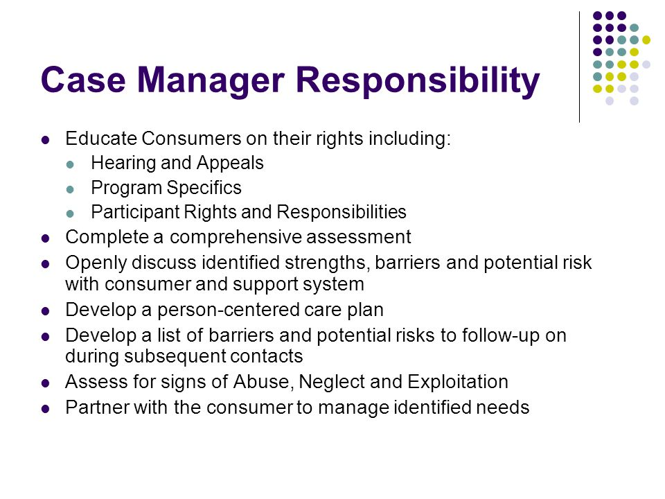 Case Manager Responsibility Educate Consumers on their rights including: Hearing and Appeals Program Specifics Participant Rights and Responsibilities Complete a comprehensive assessment Openly discuss identified strengths, barriers and potential risk with consumer and support system Develop a person-centered care plan Develop a list of barriers and potential risks to follow-up on during subsequent contacts Assess for signs of Abuse, Neglect and Exploitation Partner with the consumer to manage identified needs