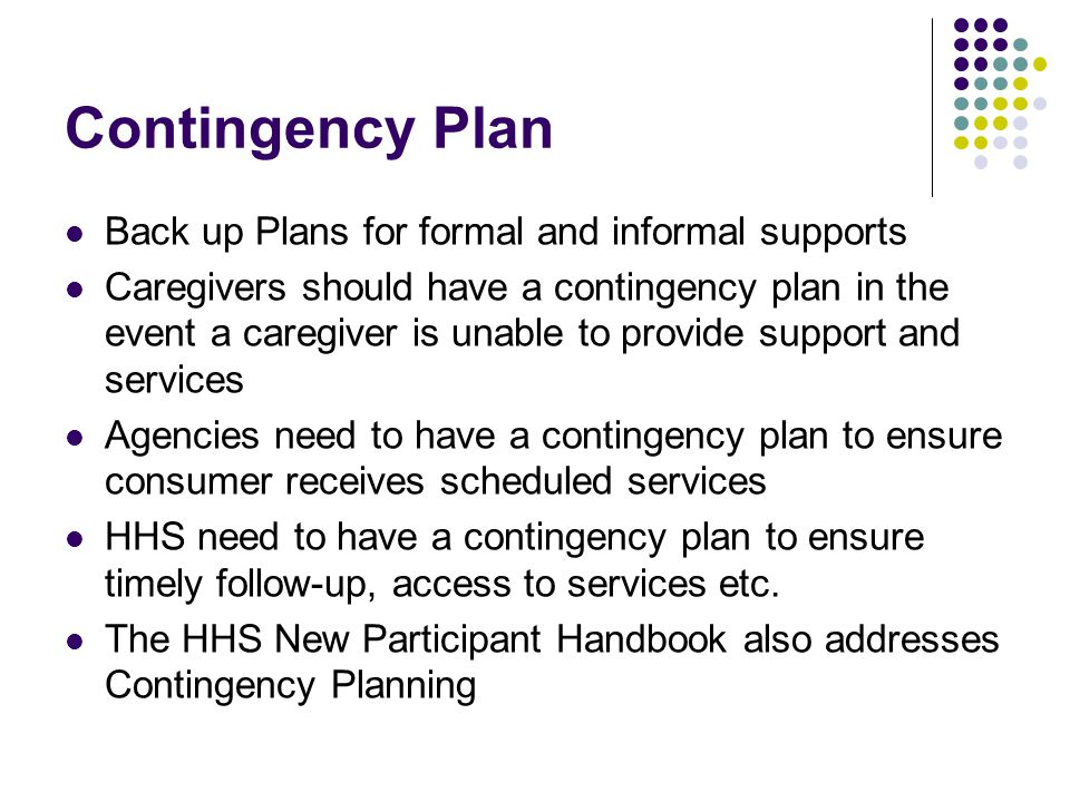 Contingency Plan Back up Plans for formal and informal supports Caregivers should have a contingency plan in the event a caregiver is unable to provide support and services Agencies need to have a contingency plan to ensure consumer receives scheduled services HHS need to have a contingency plan to ensure timely follow-up, access to services etc.