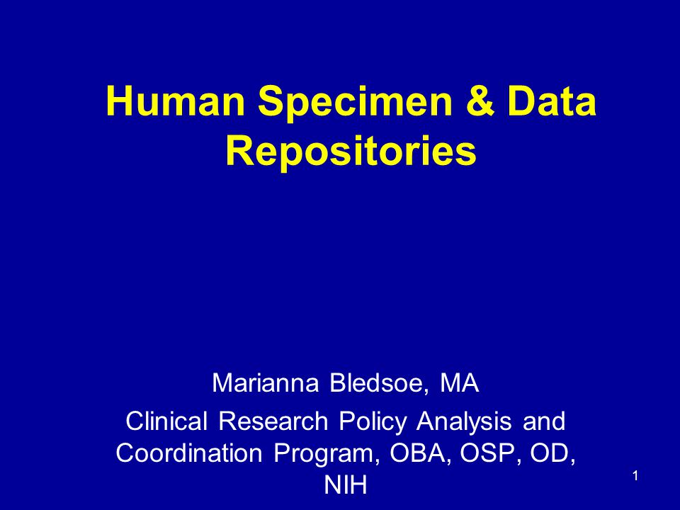 1 Human Specimen & Data Repositories Marianna Bledsoe, MA Clinical Research Policy Analysis and Coordination Program, OBA, OSP, OD, NIH