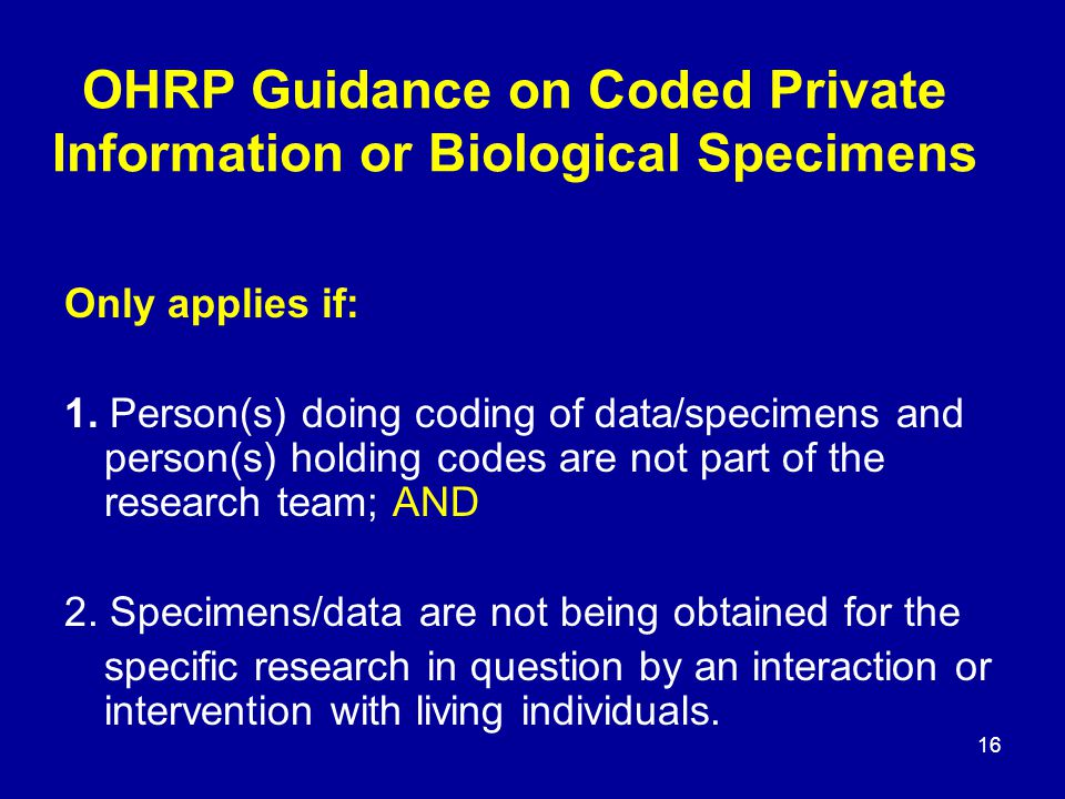 16 OHRP Guidance on Coded Private Information or Biological Specimens Only applies if: 1.