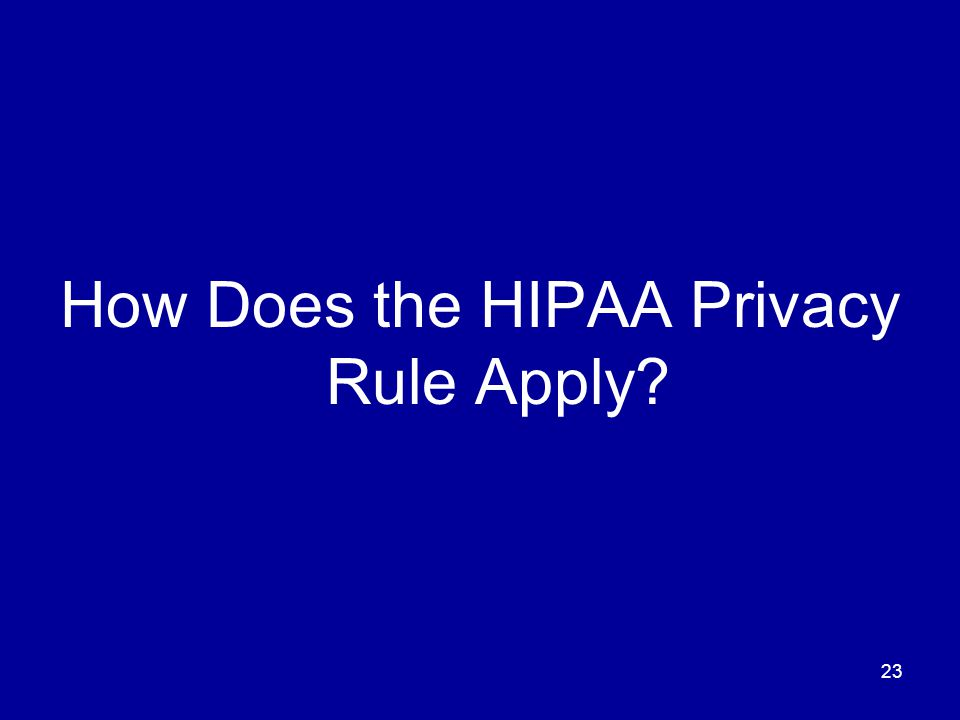 23 How Does the HIPAA Privacy Rule Apply?