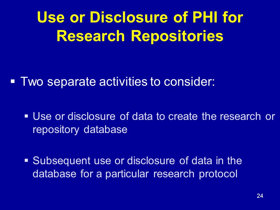 24 Use or Disclosure of PHI for Research Repositories  Two separate activities to consider:  Use or disclosure of data to create the research or repository database  Subsequent use or disclosure of data in the database for a particular research protocol
