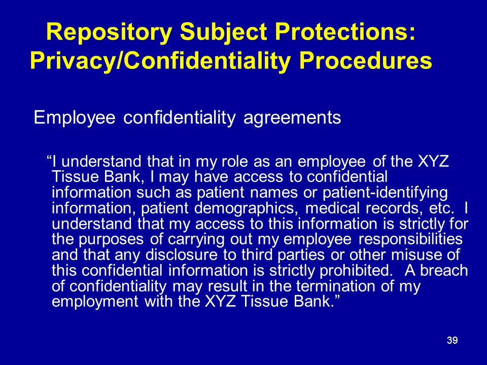 39 Repository Subject Protections: Privacy/Confidentiality Procedures Employee confidentiality agreements I understand that in my role as an employee of the XYZ Tissue Bank, I may have access to confidential information such as patient names or patient-identifying information, patient demographics, medical records, etc.