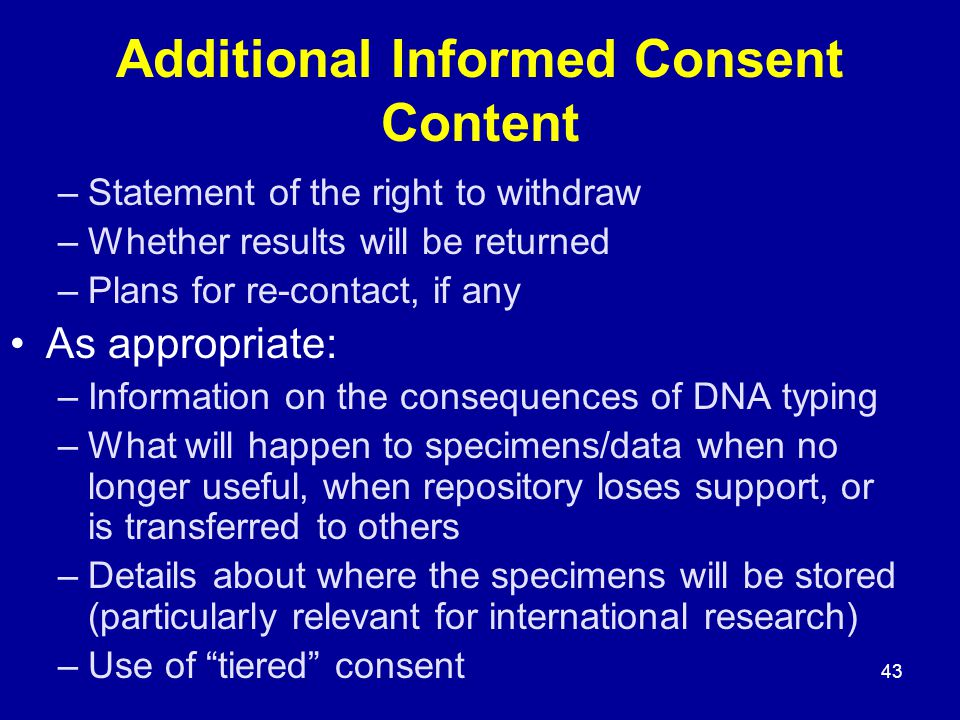 43 Additional Informed Consent Content –Statement of the right to withdraw –Whether results will be returned –Plans for re-contact, if any As appropriate: –Information on the consequences of DNA typing –What will happen to specimens/data when no longer useful, when repository loses support, or is transferred to others –Details about where the specimens will be stored (particularly relevant for international research) –Use of tiered consent