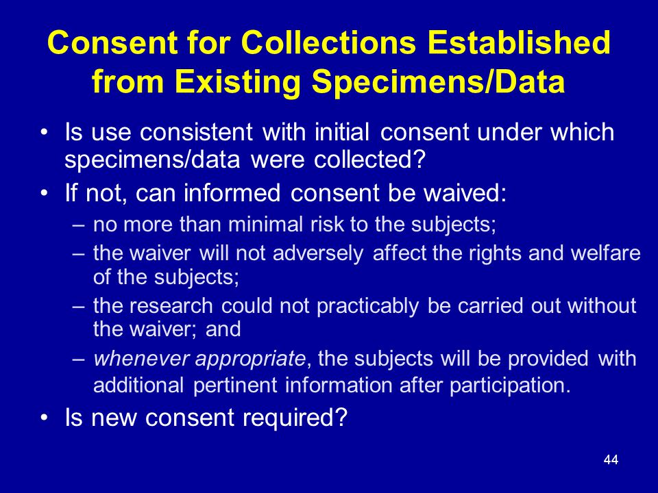 44 Consent for Collections Established from Existing Specimens/Data Is use consistent with initial consent under which specimens/data were collected.