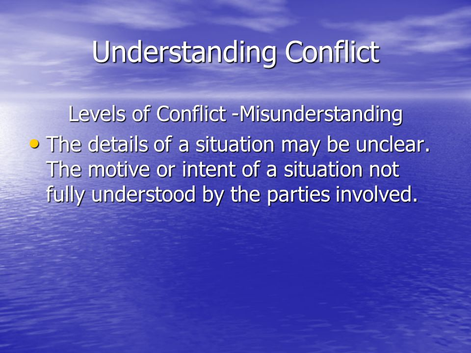 Understanding Conflict Levels of Conflict -Misunderstanding The details of a situation may be unclear.