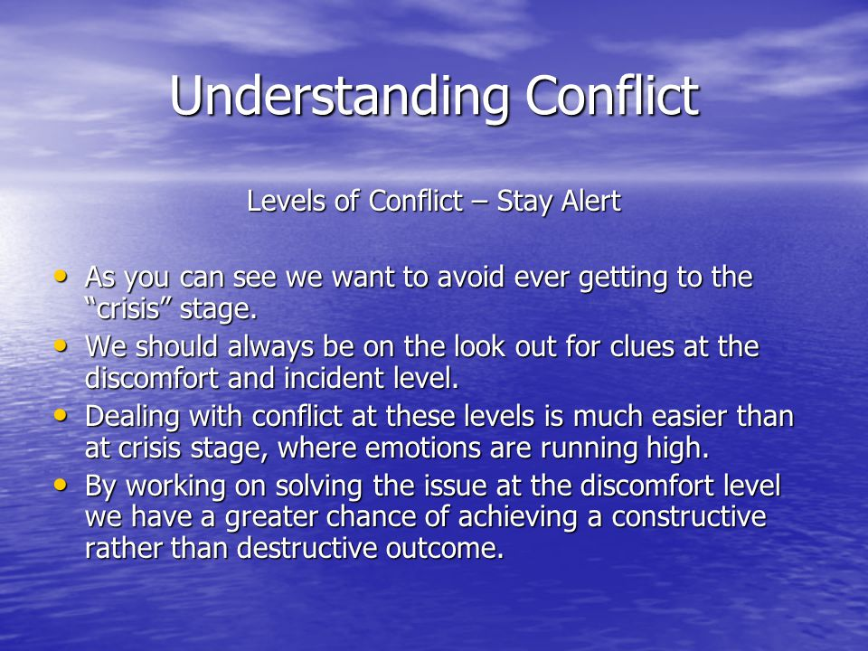Understanding Conflict Levels of Conflict – Stay Alert As you can see we want to avoid ever getting to the crisis stage.