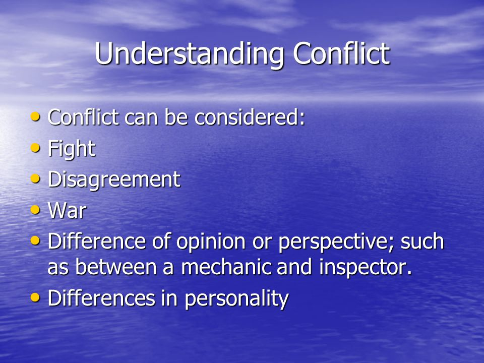 Understanding Conflict Conflict can be considered: Conflict can be considered: Fight Fight Disagreement Disagreement War War Difference of opinion or perspective; such as between a mechanic and inspector.