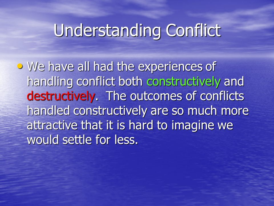Understanding Conflict We have all had the experiences of handling conflict both constructively and destructively.