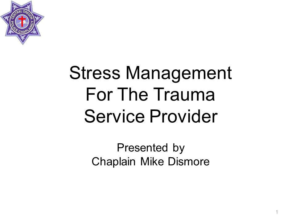Stress Management For The Trauma Service Provider Presented by Chaplain Mike Dismore 1