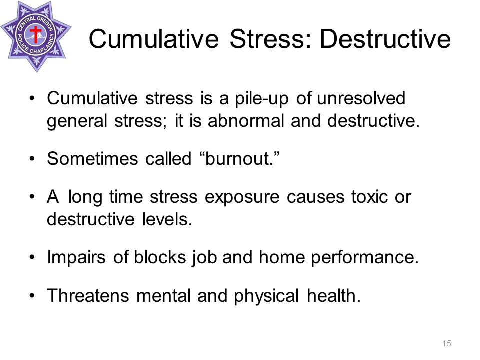 Cumulative Stress: Destructive Cumulative stress is a pile-up of unresolved general stress; it is abnormal and destructive.