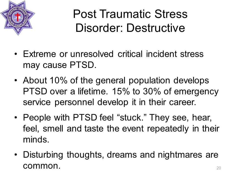 Post Traumatic Stress Disorder: Destructive Extreme or unresolved critical incident stress may cause PTSD.